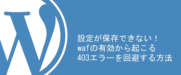 ワードプレス設定の保存ができない! WAF有効からの403エラーを回避する方法