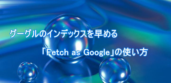 グーグルのインデックスを早める「Fetch as Google」の使い方